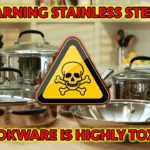 WARNING STAINLESS STEEL COOKWARE IS HIGHLY TOXIC